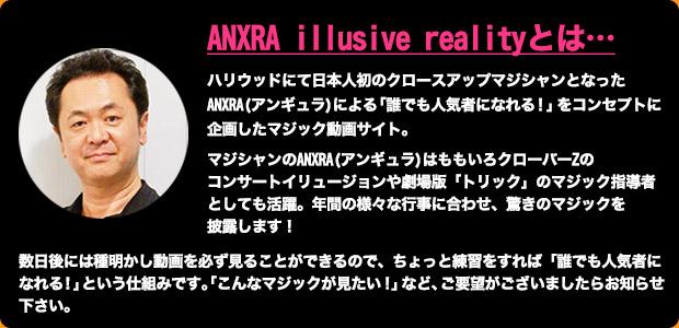 ANXRA illusive realityとは…ハリウッドにて日本人初のクロースアップマジシャンとなったANXRA(アンギュラ)による「誰でも人気者になれる!」をコンセプトに企画したマジック動画サイト。マジシャンのANXRA(アンギュラ)はももいろクローバーZのコンサートイリュージョンや劇場版「トリック」のマジック指導者としても活躍。年間の様々な行事に合わせ、驚きのマジックを披露します!数日後には種明かし動画を必ず見ることができるので、ちょっと練習をすれば「誰でも人気者になれる!」という仕組みです。「こんなマジックが見たい!」など、ご要望がございましたらお知らせ下さい。